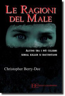 Le ragioni del male, dentro la mente dei serial killer, opera del criminologo e scrittore Christopher Berry-Dee